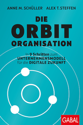ANNE M. SCHÜLLER / ALEX T. STEFFEN: Die Orbit-Organisation In 9 Schritten zum Unternehmensmodell für die digitale Zukunft
